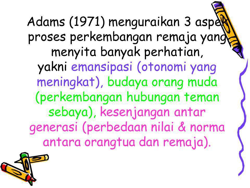 Adams (1971) menguraikan 3 aspek proses perkembangan remaja yang menyita banyak perhatian, yakni emansipasi (otonomi yang meningkat), budaya orang muda (perkembangan hubungan teman sebaya), kesenjangan antar generasi (perbedaan nilai & norma antara orangtua dan remaja).