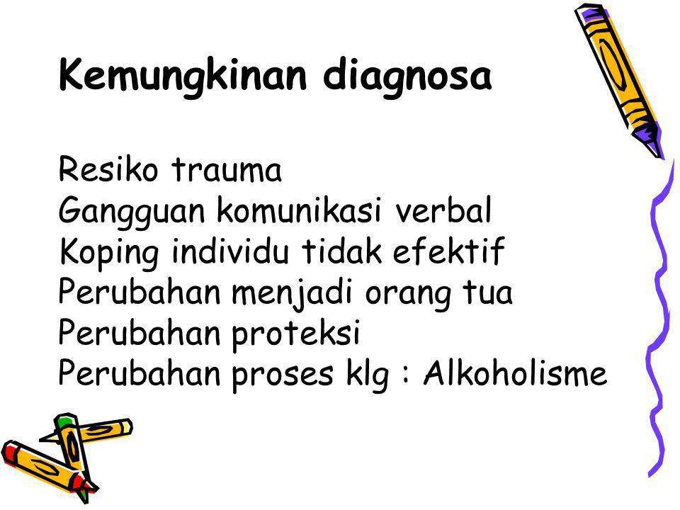 Kemungkinan diagnosa Resiko trauma Gangguan komunikasi verbal Koping individu tidak efektif Perubahan menjadi orang tua Perubahan proteksi Perubahan proses klg : Alkoholisme