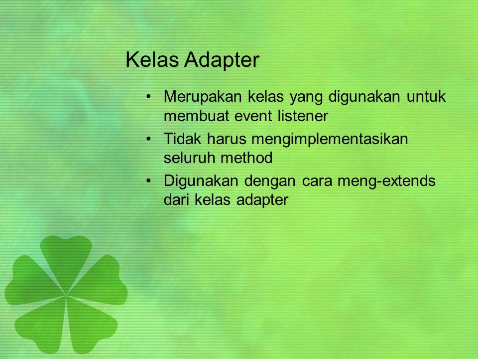 Kelas Adapter Merupakan kelas yang digunakan untuk membuat event listener. Tidak harus mengimplementasikan seluruh method.