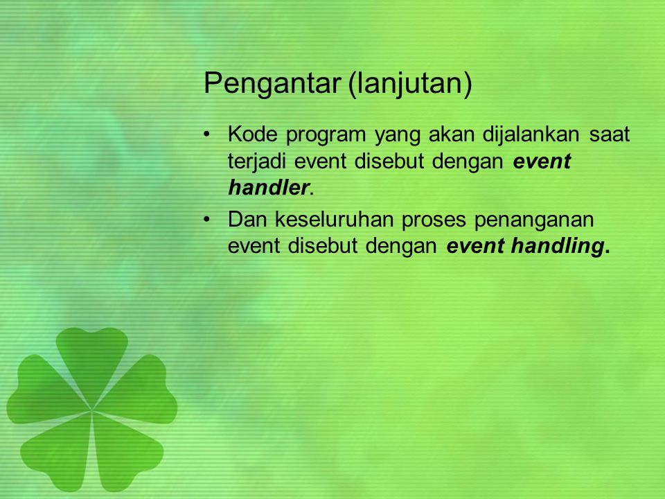 Pengantar (lanjutan) Kode program yang akan dijalankan saat terjadi event disebut dengan event handler.