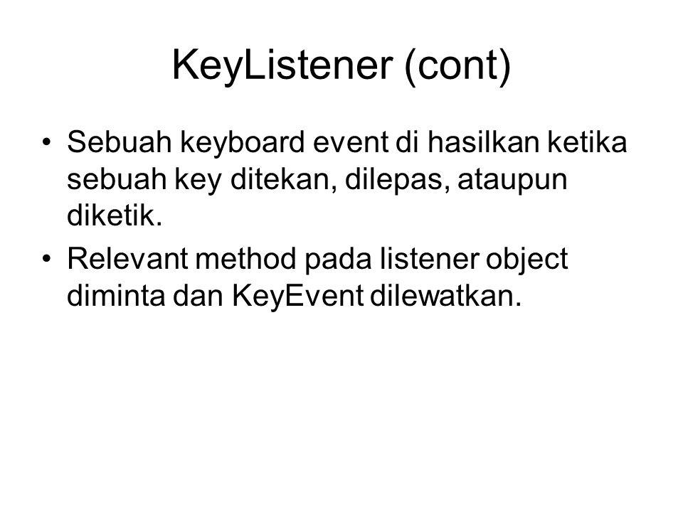 KeyListener (cont) Sebuah keyboard event di hasilkan ketika sebuah key ditekan, dilepas, ataupun diketik.