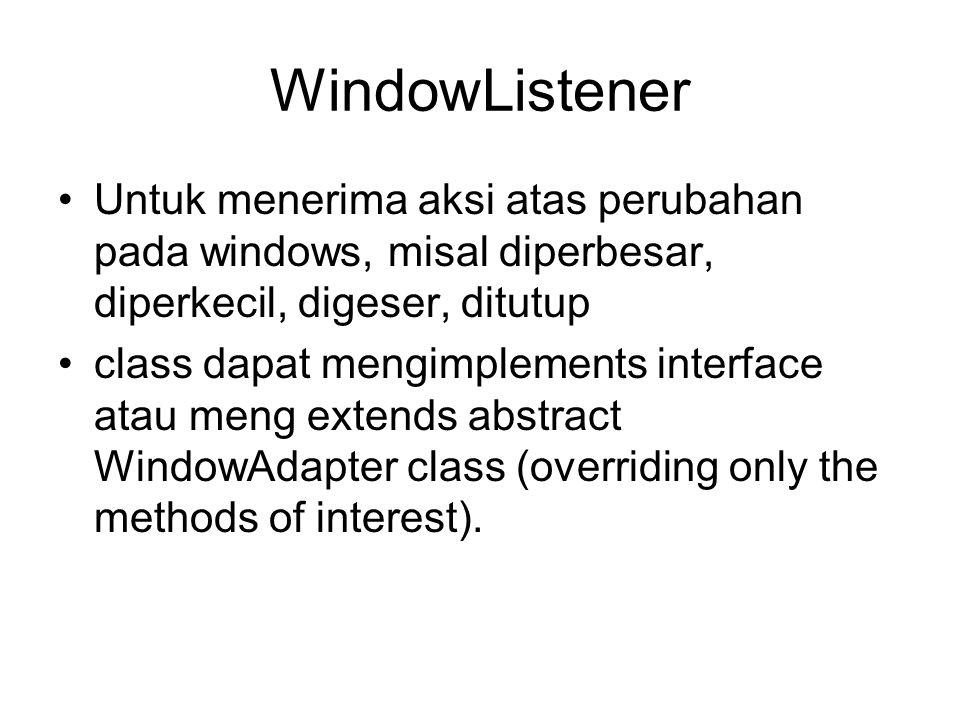 WindowListener Untuk menerima aksi atas perubahan pada windows, misal diperbesar, diperkecil, digeser, ditutup.