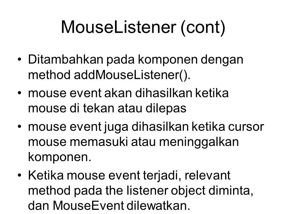 MouseListener (cont) Ditambahkan pada komponen dengan method addMouseListener(). mouse event akan dihasilkan ketika mouse di tekan atau dilepas.