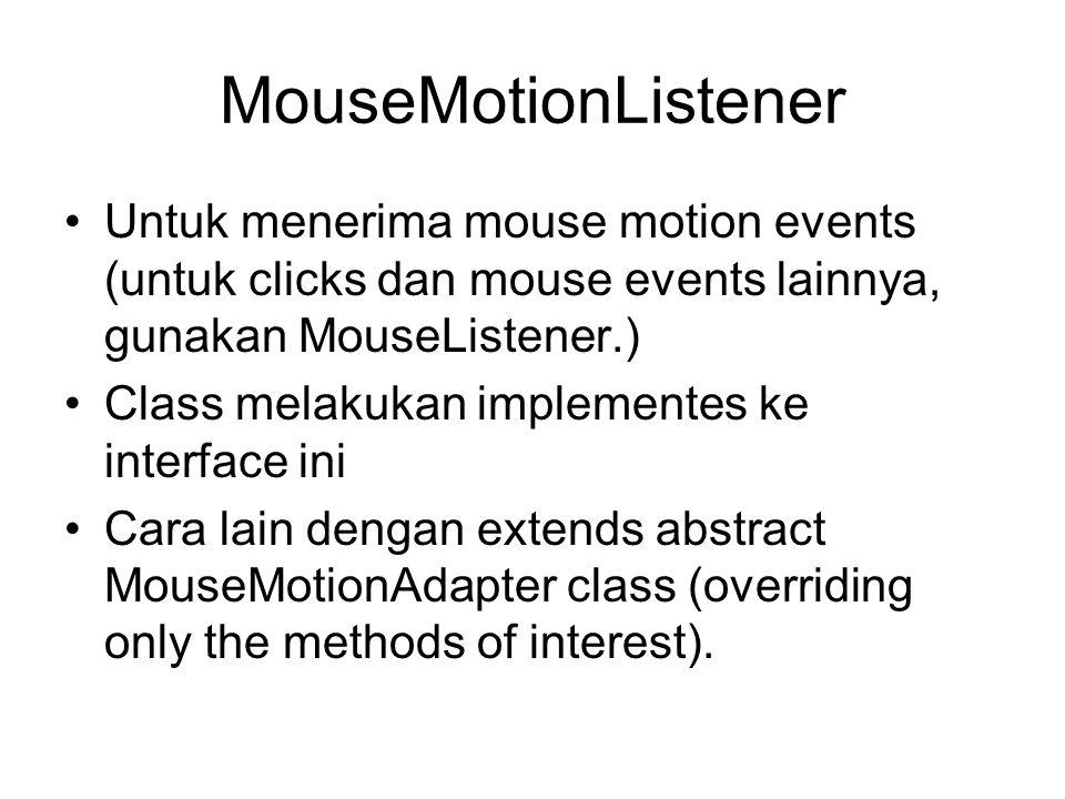MouseMotionListener Untuk menerima mouse motion events (untuk clicks dan mouse events lainnya, gunakan MouseListener.)