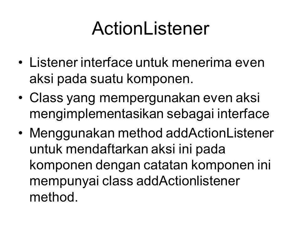 ActionListener Listener interface untuk menerima even aksi pada suatu komponen.