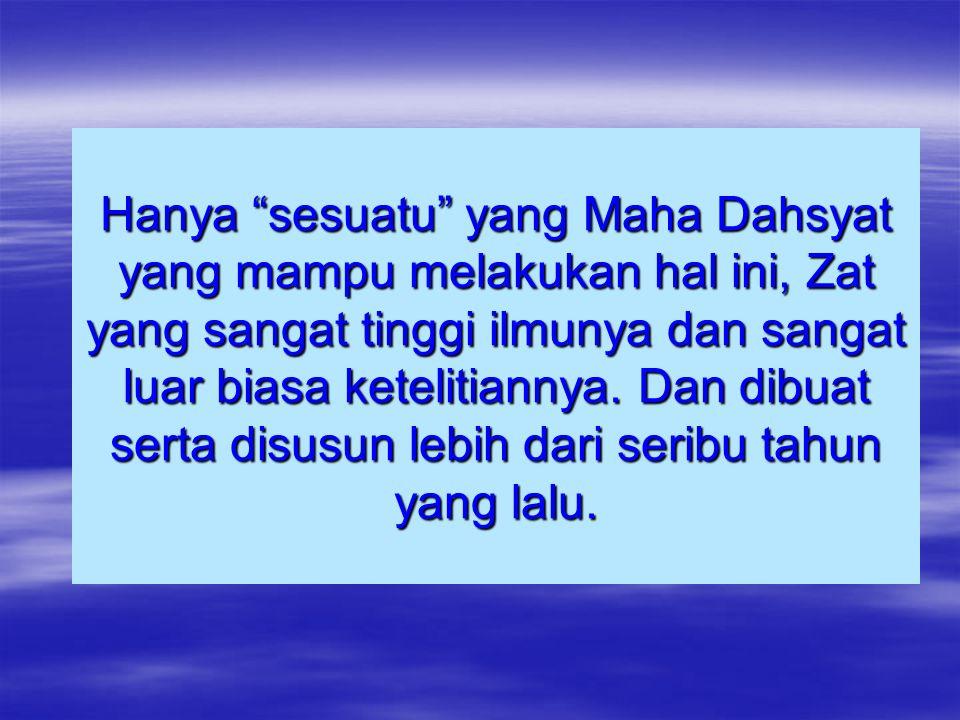 Hanya sesuatu yang Maha Dahsyat yang mampu melakukan hal ini, Zat yang sangat tinggi ilmunya dan sangat luar biasa ketelitiannya.