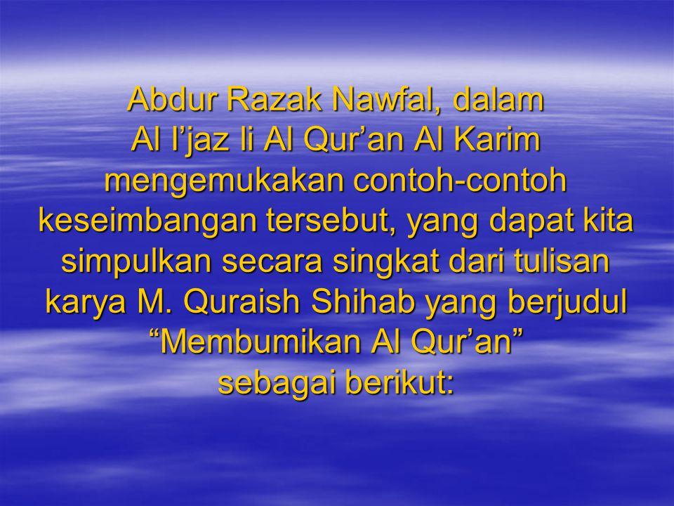 Abdur Razak Nawfal, dalam Al I'jaz li Al Qur'an Al Karim mengemukakan contoh-contoh keseimbangan tersebut, yang dapat kita simpulkan secara singkat dari tulisan karya M.