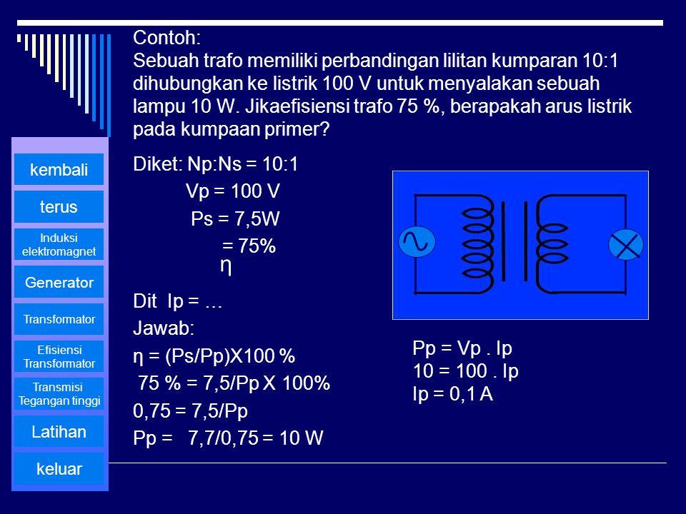 Contoh: Sebuah trafo memiliki perbandingan lilitan kumparan 10:1 dihubungkan ke listrik 100 V untuk menyalakan sebuah lampu 10 W. Jikaefisiensi trafo 75 %, berapakah arus listrik pada kumpaan primer