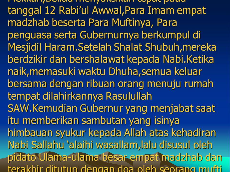 Ibnu Bathutah berkata: Pada abad ke Delapan,ketika di Mekkah,Beliau menyaksikan tepat pada tanggal 12 Rabi'ul Awwal,Para Imam empat madzhab beserta Para Muftinya, Para penguasa serta Gubernurnya berkumpul di Mesjidil Haram.Setelah Shalat Shubuh,mereka berdzikir dan bershalawat kepada Nabi.Ketika naik,memasuki waktu Dhuha,semua keluar bersama dengan ribuan orang menuju rumah tempat dilahirkannya Rasulullah SAW.Kemudian Gubernur yang menjabat saat itu memberikan sambutan yang isinya himbauan syukur kepada Allah atas kehadiran Nabi Sallahu 'alaihi wasallam,lalu disusul oleh pidato Ulama-ulama besar empat madzhab dan terakhir ditutup dengan doa oleh seorang mufti dari madzhab Syafi'e.Beliau pun menyaksikan sepanjang jalan, rumah-rumah di kota Mekkah dipenuhi oleh hiasan lampu-lampu .