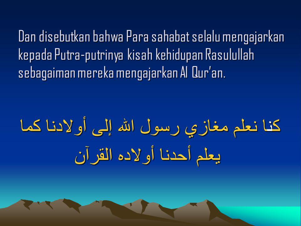 كنا نعلم مغازي رسول الله إلى أولادنا كما يعلم أحدنا أولاده القرآن