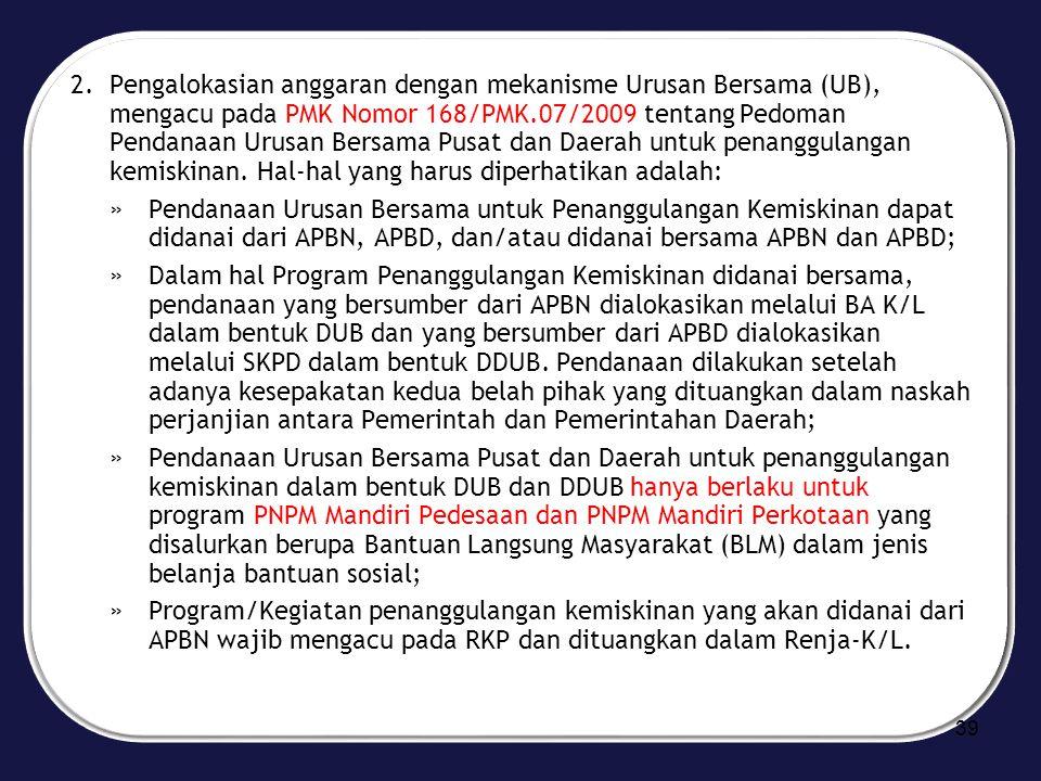 Pengalokasian anggaran dengan mekanisme Urusan Bersama (UB), mengacu pada PMK Nomor 168/PMK.07/2009 tentang Pedoman Pendanaan Urusan Bersama Pusat dan Daerah untuk penanggulangan kemiskinan. Hal-hal yang harus diperhatikan adalah: