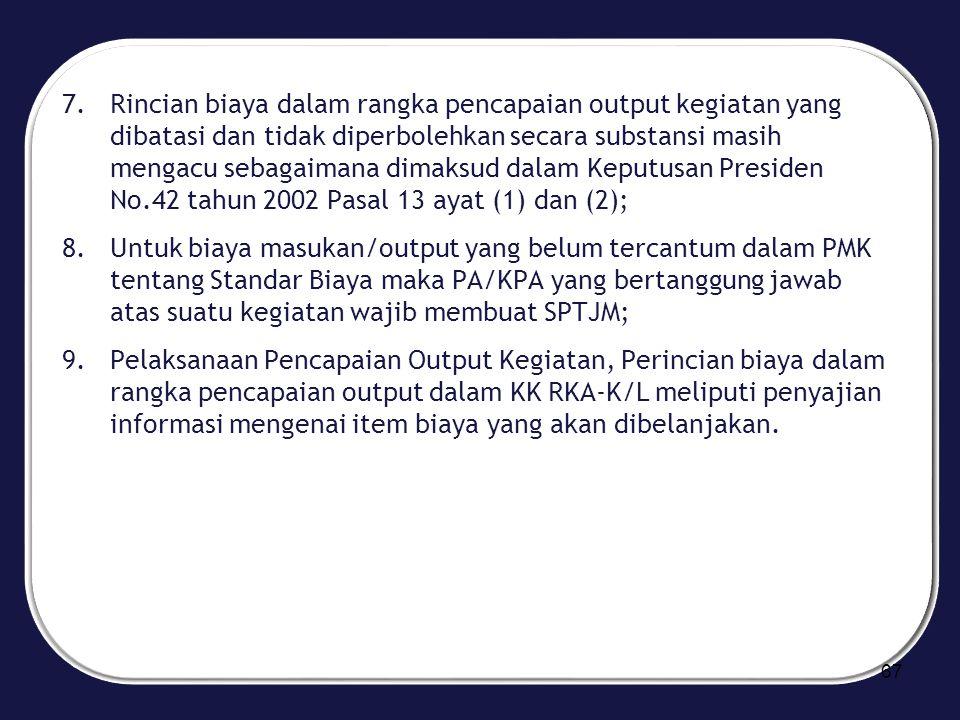 Rincian biaya dalam rangka pencapaian output kegiatan yang dibatasi dan tidak diperbolehkan secara substansi masih mengacu sebagaimana dimaksud dalam Keputusan Presiden No.42 tahun 2002 Pasal 13 ayat (1) dan (2);