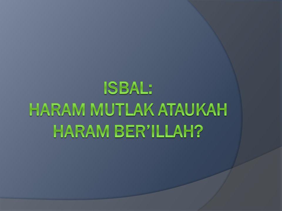 ISBAL: HARAM MUTLAK ATAUKAH HARAM BER'ILLAH