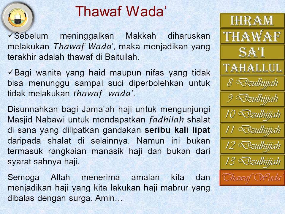 Thawaf Wada' Sebelum meninggalkan Makkah diharuskan melakukan Thawaf Wada', maka menjadikan yang terakhir adalah thawaf di Baitullah.