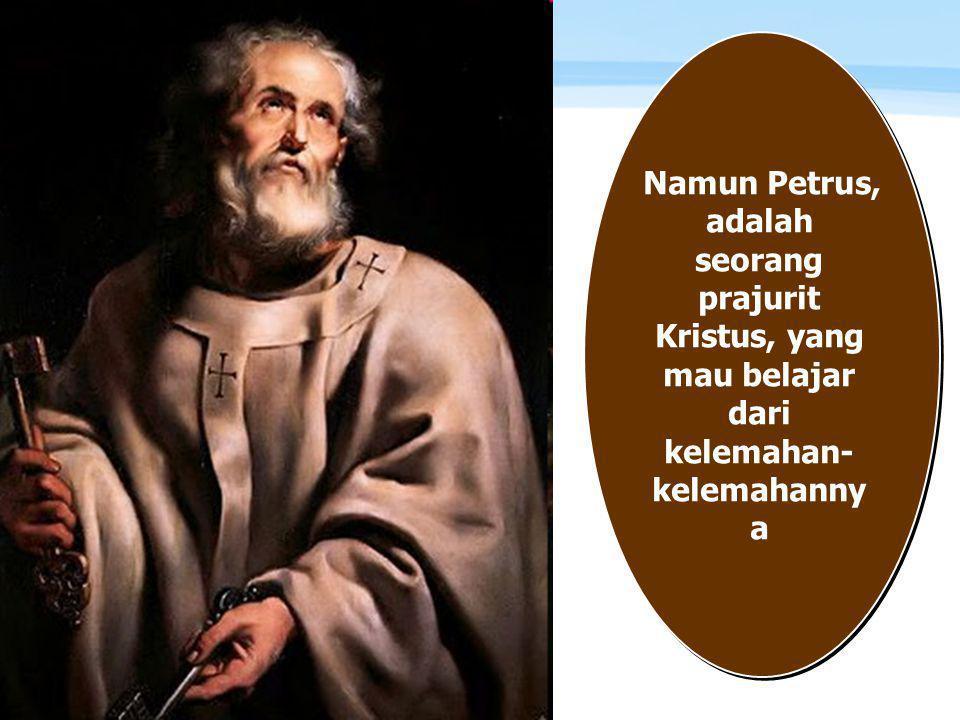 Namun Petrus, adalah seorang prajurit Kristus, yang mau belajar dari kelemahan-kelemahannya