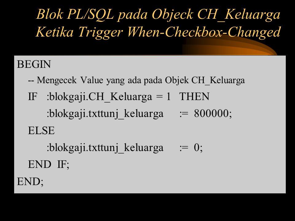 Blok PL/SQL pada Objeck CH_Keluarga Ketika Trigger When-Checkbox-Changed