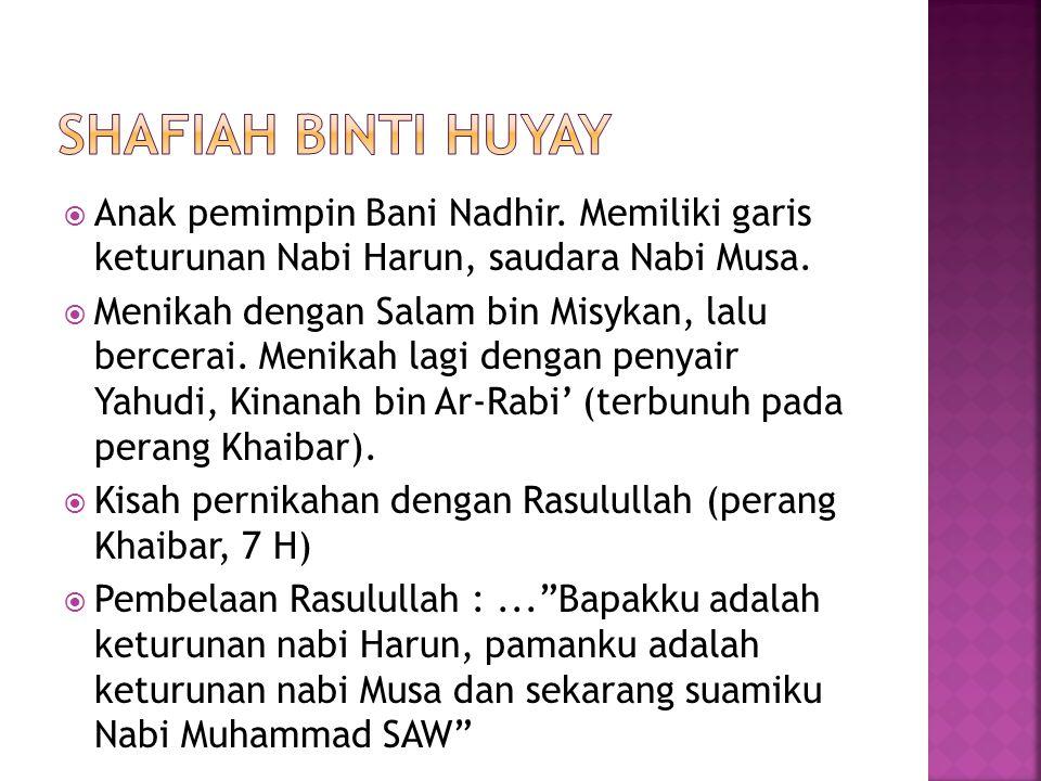 Shafiah binti huyay Anak pemimpin Bani Nadhir. Memiliki garis keturunan Nabi Harun, saudara Nabi Musa.