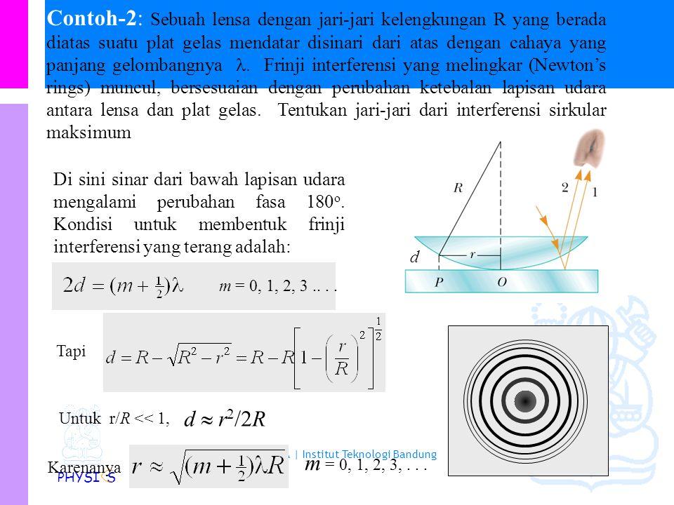 Contoh-2: Sebuah lensa dengan jari-jari kelengkungan R yang berada diatas suatu plat gelas mendatar disinari dari atas dengan cahaya yang panjang gelombangnya . Frinji interferensi yang melingkar (Newton's rings) muncul, bersesuaian dengan perubahan ketebalan lapisan udara antara lensa dan plat gelas. Tentukan jari-jari dari interferensi sirkular maksimum