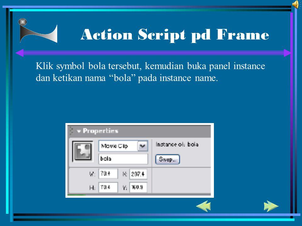 Action Script pd Frame Klik symbol bola tersebut, kemudian buka panel instance dan ketikan nama bola pada instance name.