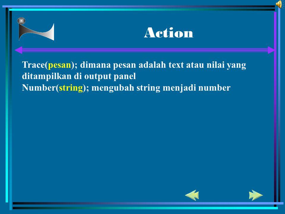 Action Trace(pesan); dimana pesan adalah text atau nilai yang ditampilkan di output panel. Number(string); mengubah string menjadi number.