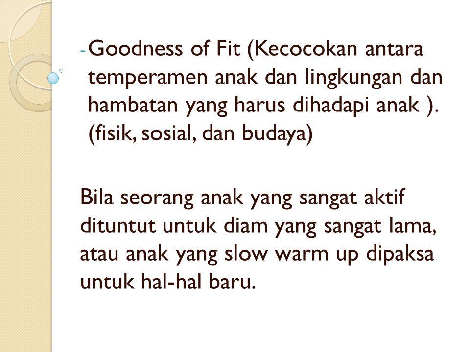 Goodness of Fit (Kecocokan antara temperamen anak dan lingkungan dan hambatan yang harus dihadapi anak ). (fisik, sosial, dan budaya)