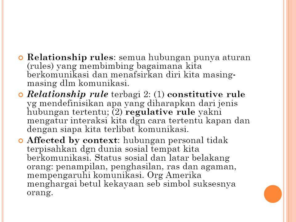 Relationship rules: semua hubungan punya aturan (rules) yang membimbing bagaimana kita berkomunikasi dan menafsirkan diri kita masing- masing dlm komunikasi.