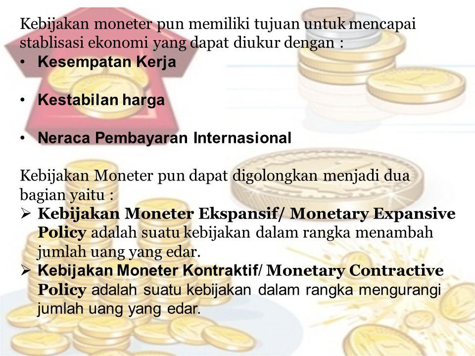Kebijakan moneter pun memiliki tujuan untuk mencapai stablisasi ekonomi yang dapat diukur dengan :