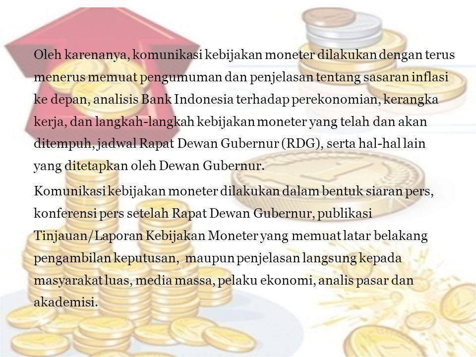 Oleh karenanya, komunikasi kebijakan moneter dilakukan dengan terus menerus memuat pengumuman dan penjelasan tentang sasaran inflasi ke depan, analisis Bank Indonesia terhadap perekonomian, kerangka kerja, dan langkah-langkah kebijakan moneter yang telah dan akan ditempuh, jadwal Rapat Dewan Gubernur (RDG), serta hal-hal lain yang ditetapkan oleh Dewan Gubernur.