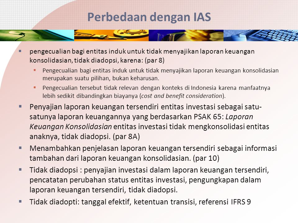 Perbedaan dengan IAS pengecualian bagi entitas induk untuk tidak menyajikan laporan keuangan konsolidasian, tidak diadopsi, karena: (par 8)