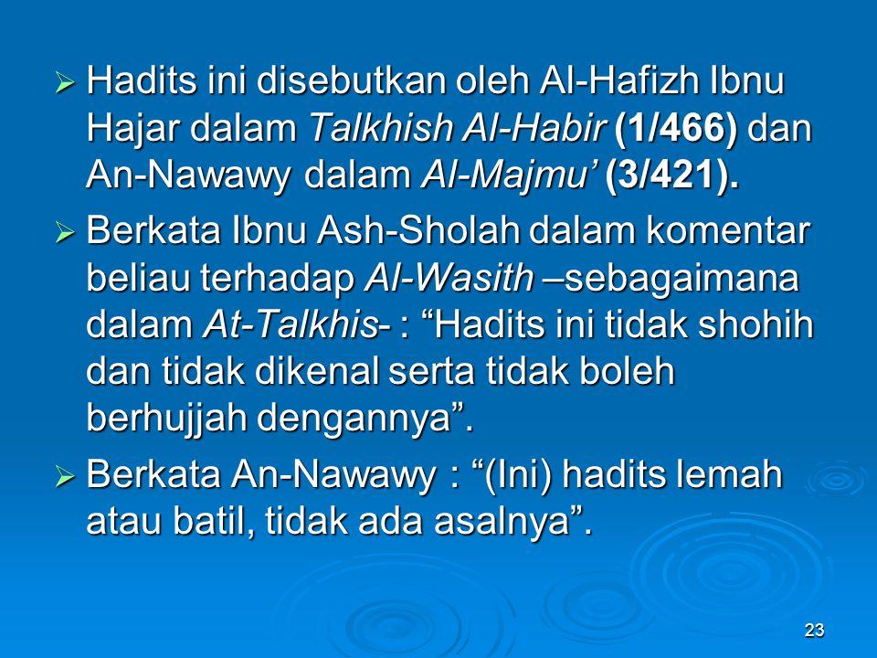 Hadits ini disebutkan oleh Al-Hafizh Ibnu Hajar dalam Talkhish Al-Habir (1/466) dan An-Nawawy dalam Al-Majmu' (3/421).