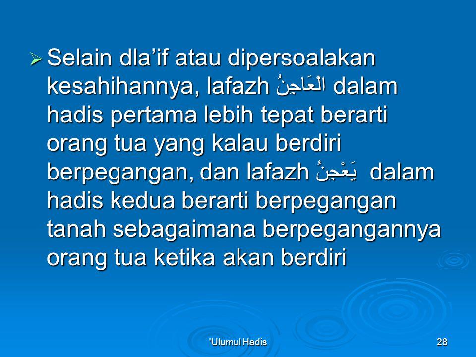 Selain dla'if atau dipersoalakan kesahihannya, lafazh الْعَاجِنُ dalam hadis pertama lebih tepat berarti orang tua yang kalau berdiri berpegangan, dan lafazh يَعْجِنُ dalam hadis kedua berarti berpegangan tanah sebagaimana berpegangannya orang tua ketika akan berdiri