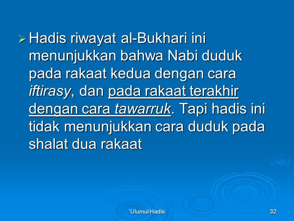 Hadis riwayat al-Bukhari ini menunjukkan bahwa Nabi duduk pada rakaat kedua dengan cara iftirasy, dan pada rakaat terakhir dengan cara tawarruk. Tapi hadis ini tidak menunjukkan cara duduk pada shalat dua rakaat