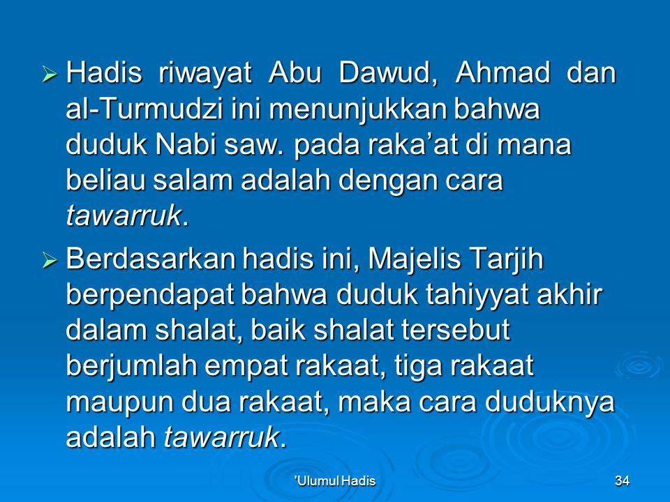 Hadis riwayat Abu Dawud, Ahmad dan al-Turmudzi ini menunjukkan bahwa duduk Nabi saw. pada raka'at di mana beliau salam adalah dengan cara tawarruk.