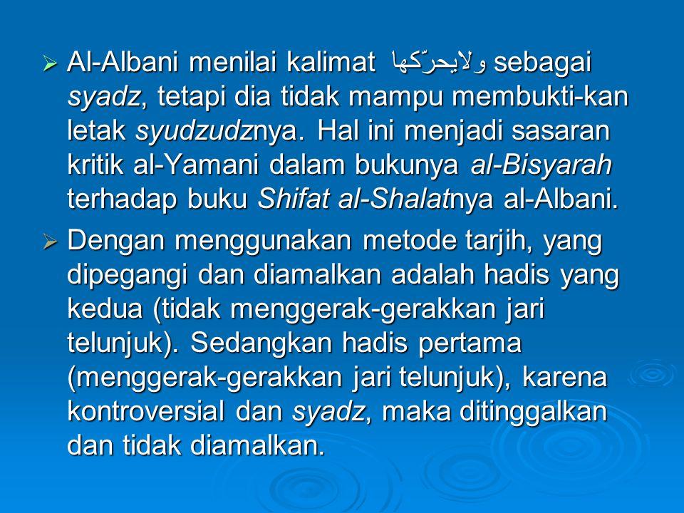 Al-Albani menilai kalimat ولايحرّكها sebagai syadz, tetapi dia tidak mampu membukti-kan letak syudzudznya. Hal ini menjadi sasaran kritik al-Yamani dalam bukunya al-Bisyarah terhadap buku Shifat al-Shalatnya al-Albani.