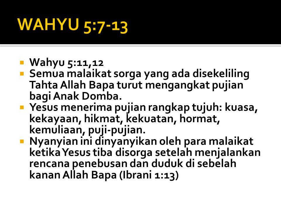 WAHYU 5:7-13 Wahyu 5:11,12. Semua malaikat sorga yang ada disekeliling Tahta Allah Bapa turut mengangkat pujian bagi Anak Domba.