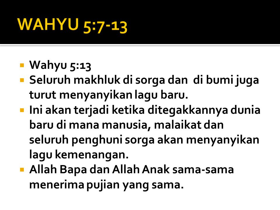 WAHYU 5:7-13 Wahyu 5:13. Seluruh makhluk di sorga dan di bumi juga turut menyanyikan lagu baru.