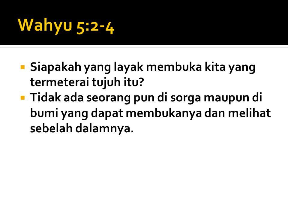 Wahyu 5:2-4 Siapakah yang layak membuka kita yang termeterai tujuh itu