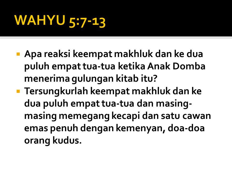 WAHYU 5:7-13 Apa reaksi keempat makhluk dan ke dua puluh empat tua-tua ketika Anak Domba menerima gulungan kitab itu