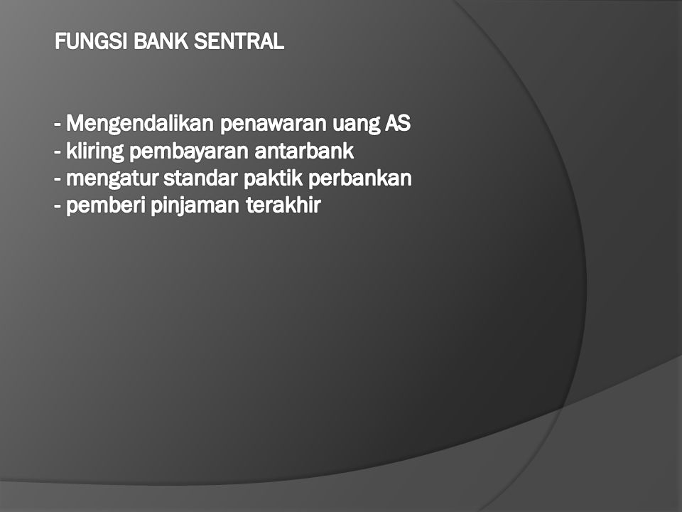 FUNGSI BANK SENTRAL - Mengendalikan penawaran uang AS - kliring pembayaran antarbank - mengatur standar paktik perbankan - pemberi pinjaman terakhir