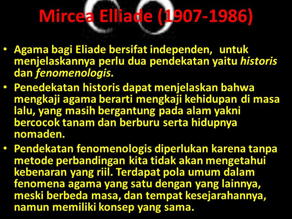 Mircea Elliade (1907-1986) Agama bagi Eliade bersifat independen, untuk menjelaskannya perlu dua pendekatan yaitu historis dan fenomenologis.