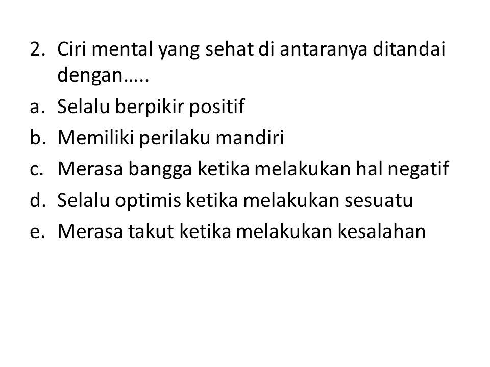 Ciri mental yang sehat di antaranya ditandai dengan…..