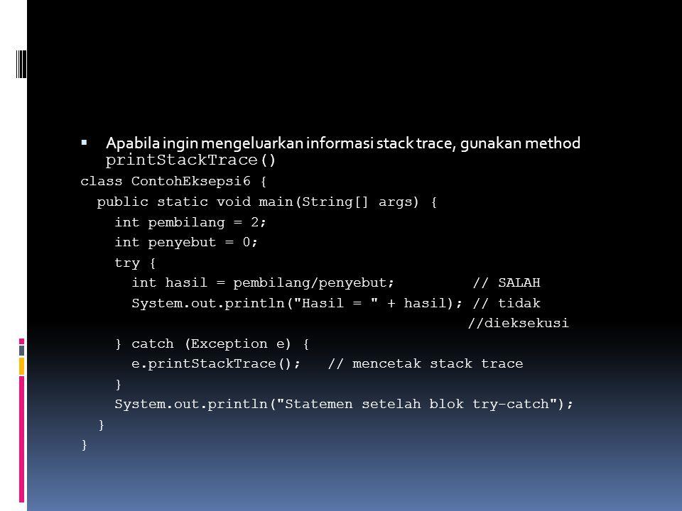 Apabila ingin mengeluarkan informasi stack trace, gunakan method printStackTrace()