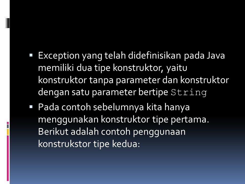 Exception yang telah didefinisikan pada Java memiliki dua tipe konstruktor, yaitu konstruktor tanpa parameter dan konstruktor dengan satu parameter bertipe String