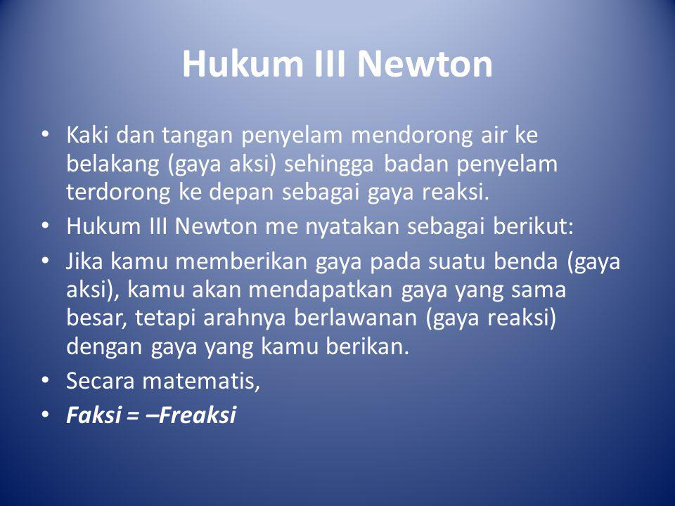 Hukum III Newton Kaki dan tangan penyelam mendorong air ke belakang (gaya aksi) sehingga badan penyelam terdorong ke depan sebagai gaya reaksi.