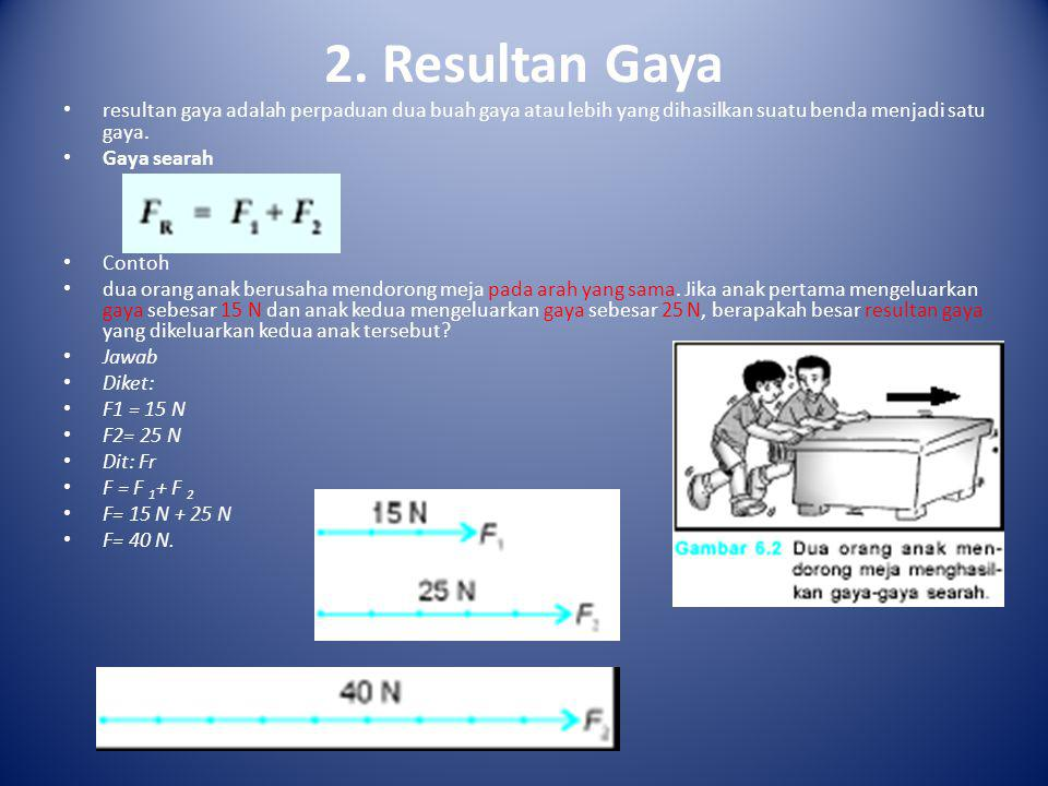 2. Resultan Gaya resultan gaya adalah perpaduan dua buah gaya atau lebih yang dihasilkan suatu benda menjadi satu gaya.
