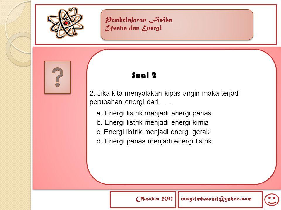 Soal 2 2. Jika kita menyalakan kipas angin maka terjadi perubahan energi dari . . . . a. Energi listrik menjadi energi panas.