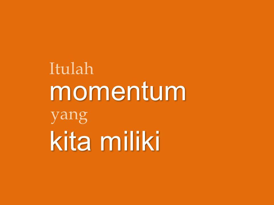 Itulah momentum yang kita miliki