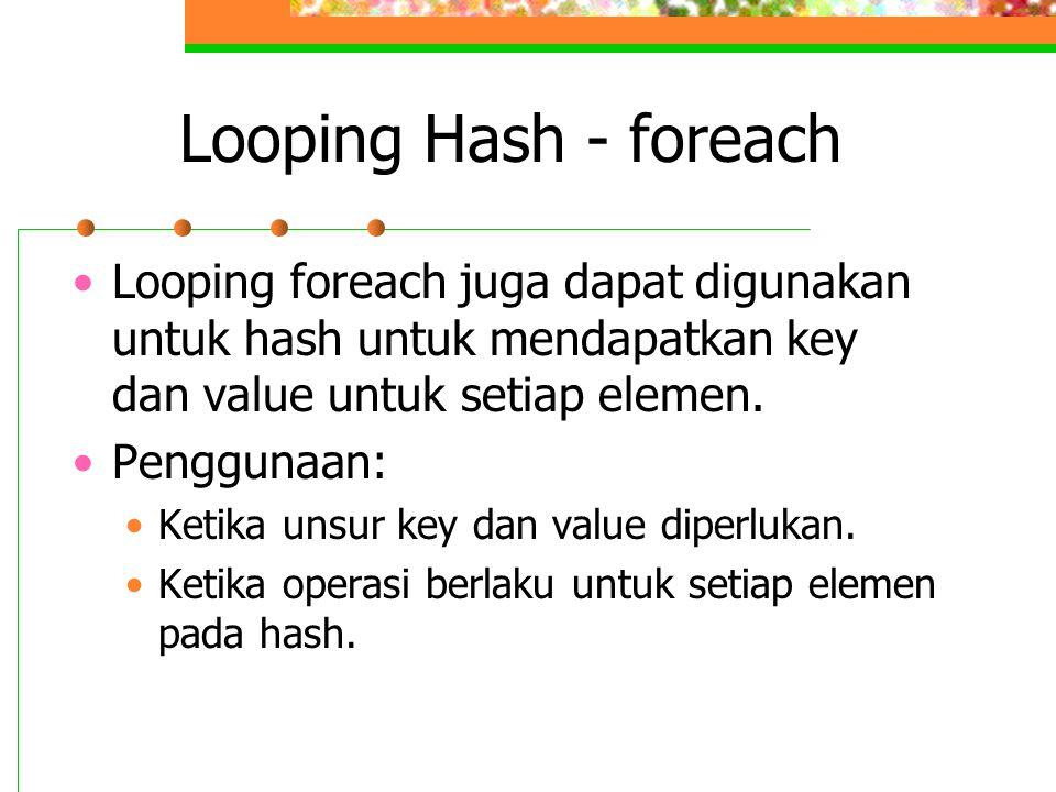 Looping Hash - foreach Looping foreach juga dapat digunakan untuk hash untuk mendapatkan key dan value untuk setiap elemen.