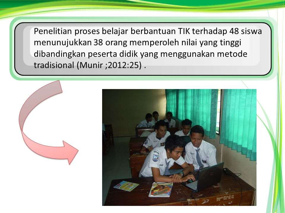 Penelitian proses belajar berbantuan TIK terhadap 48 siswa menunujukkan 38 orang memperoleh nilai yang tinggi dibandingkan peserta didik yang menggunakan metode tradisional (Munir ;2012:25) .