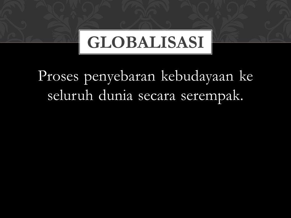 Proses penyebaran kebudayaan ke seluruh dunia secara serempak.